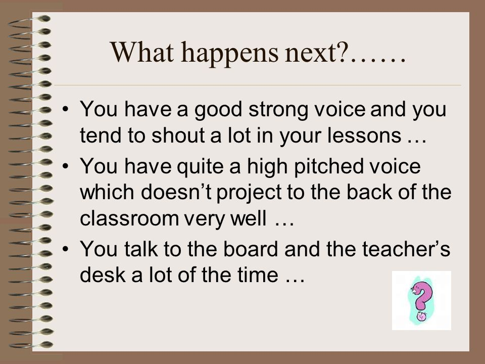 What happens next?…… You have a good strong voice and you tend to shout a lot in your lessons … You have quite a high pitched voice which doesn't proj
