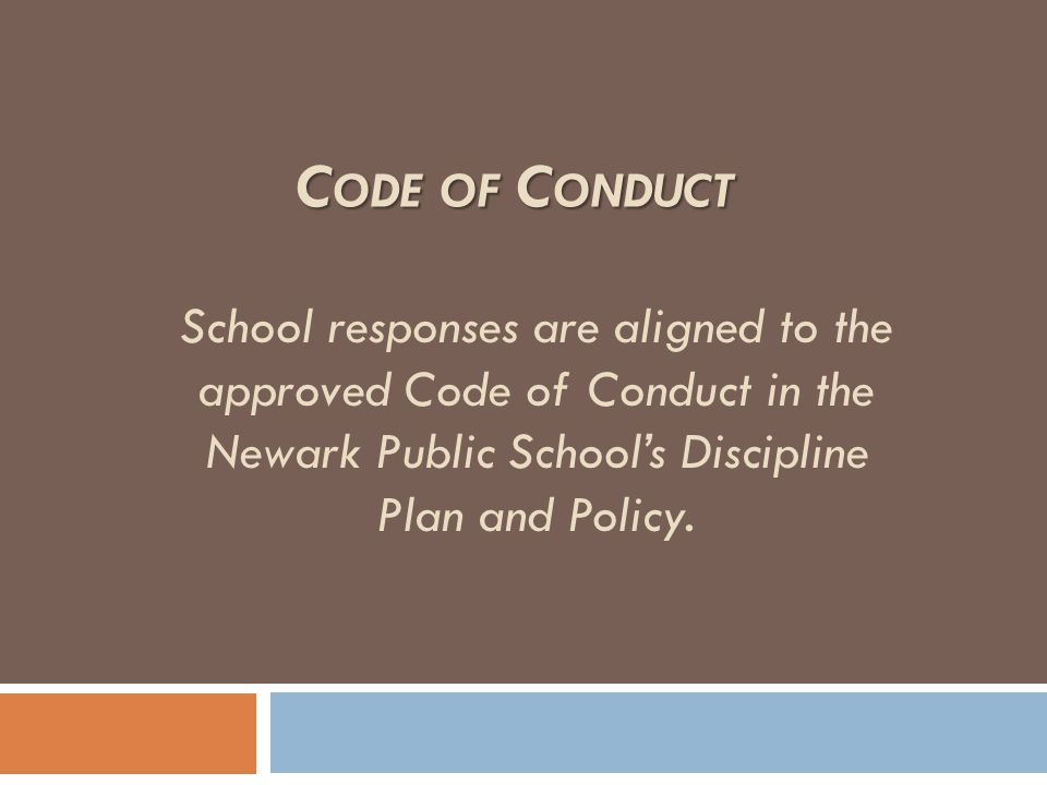 School responses are aligned to the approved Code of Conduct in the Newark Public School's Discipline Plan and Policy. C ODE OF C ONDUCT