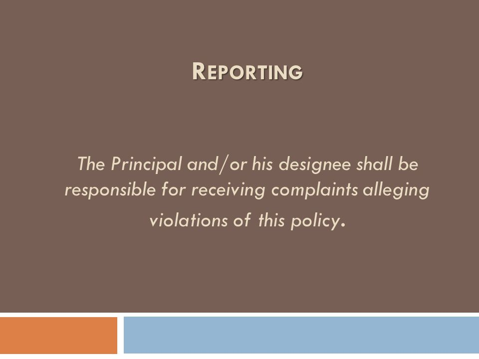 R EPORTING R EPORTING The Principal and/or his designee shall be responsible for receiving complaints alleging violations of this policy.