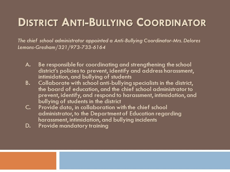 D ISTRICT A NTI -B ULLYING C OORDINATOR The chief school administrator appointed a Anti-Bullying Coordinator-Mrs. Delores Lemons-Gresham/321/973-733-6