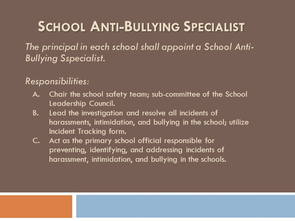 S CHOOL A NTI -B ULLYING S PECIALIST The principal in each school shall appoint a School Anti- Bullying Sspecialist. Responsibilities: A.Chair the sch