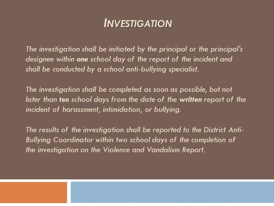 The investigation shall be initiated by the principal or the principal's designee within one school day of the report of the incident and shall be con