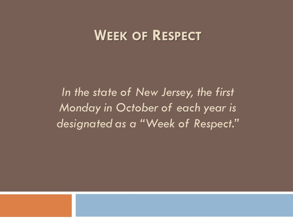 "W EEK OF R ESPECT W EEK OF R ESPECT In the state of New Jersey, the first Monday in October of each year is designated as a ""Week of Respect."""