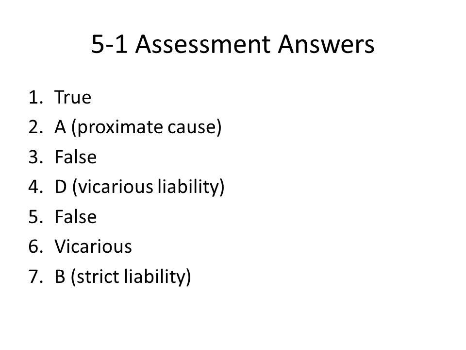5-1 Assessment Answers 1.True 2.A (proximate cause) 3.False 4.D (vicarious liability) 5.False 6.Vicarious 7.B (strict liability)