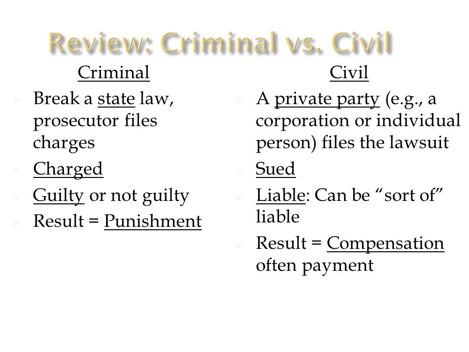 Criminal ► Break a state law, prosecutor files charges ► Charged ► Guilty or not guilty ► Result = Punishment Civil ► A private party (e.g., a corporation or individual person) files the lawsuit ► Sued ► Liable: Can be sort of liable ► Result = Compensation often payment