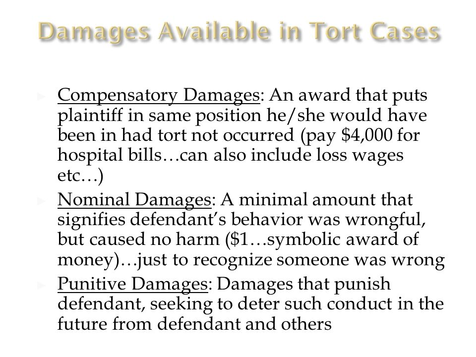 ► Compensatory Damages: An award that puts plaintiff in same position he/she would have been in had tort not occurred (pay $4,000 for hospital bills…can also include loss wages etc…) ► Nominal Damages: A minimal amount that signifies defendant's behavior was wrongful, but caused no harm ($1…symbolic award of money)…just to recognize someone was wrong ► Punitive Damages: Damages that punish defendant, seeking to deter such conduct in the future from defendant and others