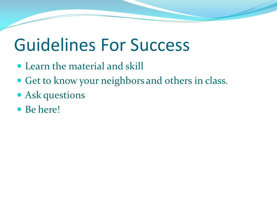 Guidelines For Success Learn the material and skill Get to know your neighbors and others in class.