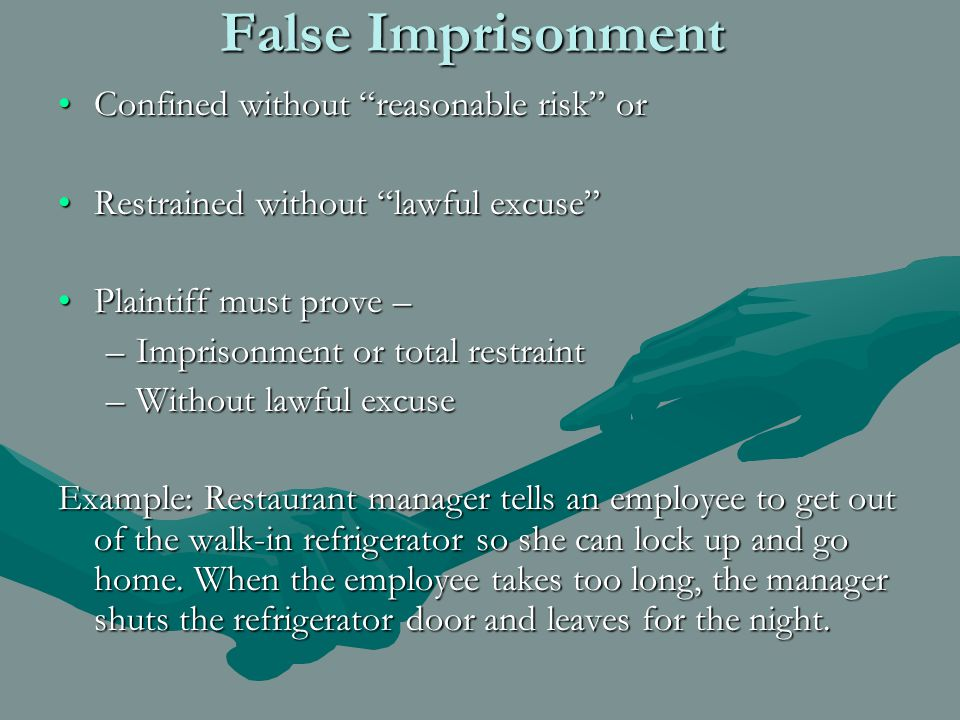 False Imprisonment Confined without reasonable risk orConfined without reasonable risk or Restrained without lawful excuse Restrained without lawful excuse Plaintiff must prove –Plaintiff must prove – –Imprisonment or total restraint –Without lawful excuse Example: Restaurant manager tells an employee to get out of the walk-in refrigerator so she can lock up and go home.