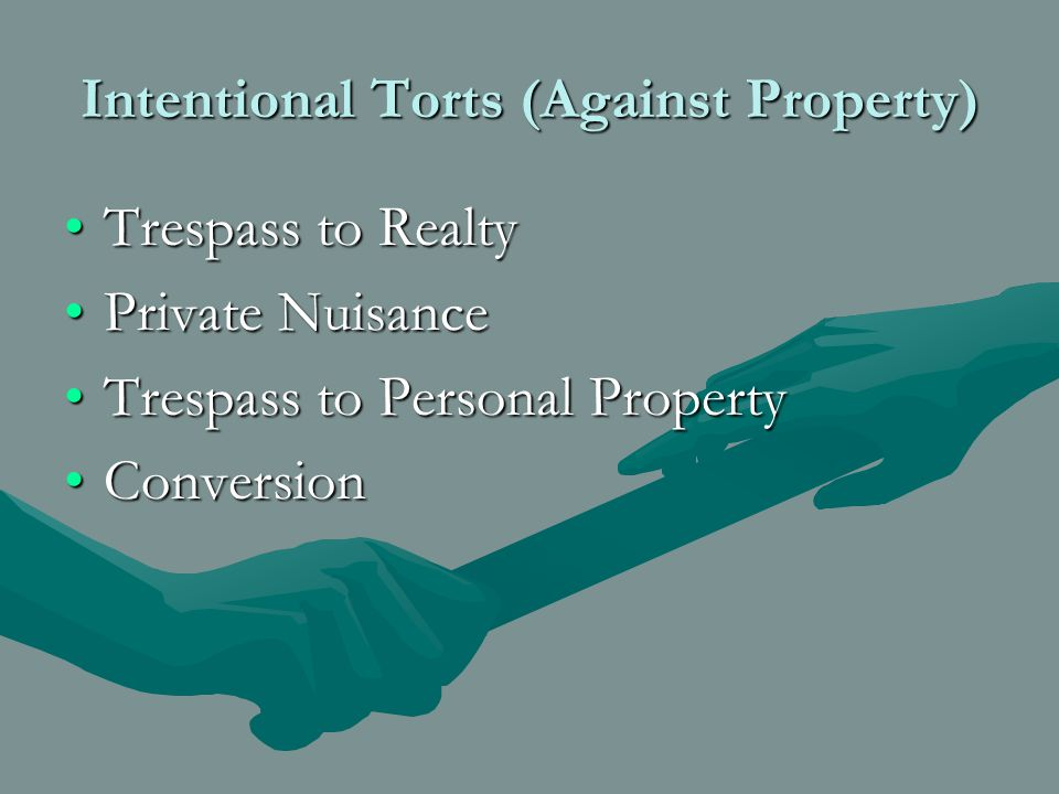 Intentional Torts (Against Property) Trespass to RealtyTrespass to Realty Private NuisancePrivate Nuisance Trespass to Personal PropertyTrespass to Personal Property ConversionConversion