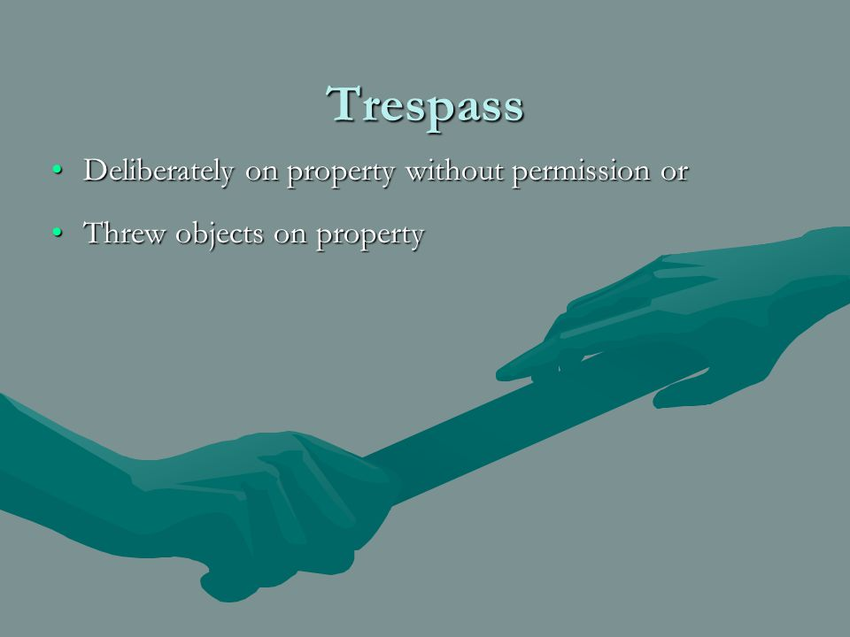 Trespass Deliberately on property without permission orDeliberately on property without permission or Threw objects on propertyThrew objects on property