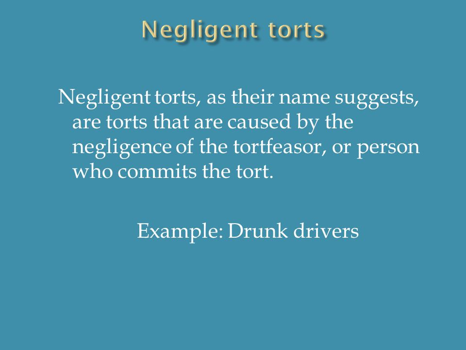 Negligent torts, as their name suggests, are torts that are caused by the negligence of the tortfeasor, or person who commits the tort.