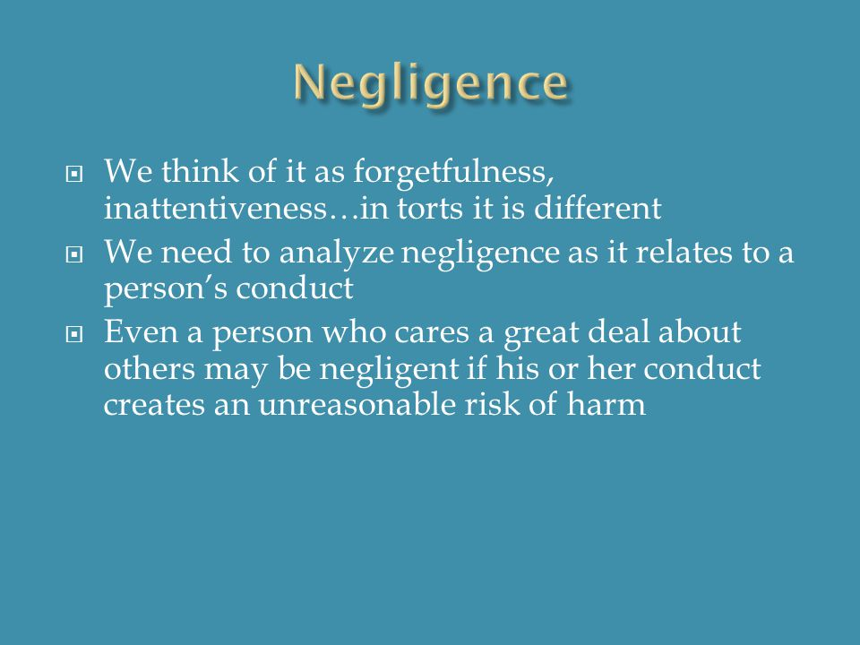  We think of it as forgetfulness, inattentiveness…in torts it is different  We need to analyze negligence as it relates to a person's conduct  Even a person who cares a great deal about others may be negligent if his or her conduct creates an unreasonable risk of harm