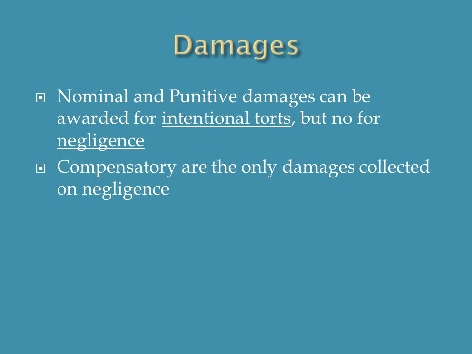  Nominal and Punitive damages can be awarded for intentional torts, but no for negligence  Compensatory are the only damages collected on negligence