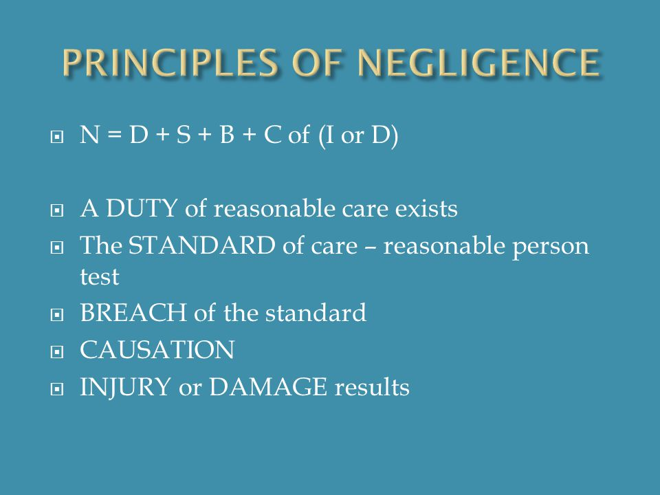 N = D + S + B + C of (I or D)  A DUTY of reasonable care exists  The STANDARD of care – reasonable person test  BREACH of the standard  CAUSATION  INJURY or DAMAGE results
