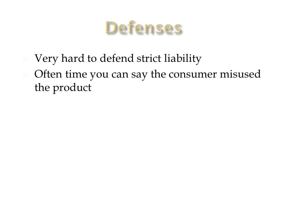  Very hard to defend strict liability  Often time you can say the consumer misused the product