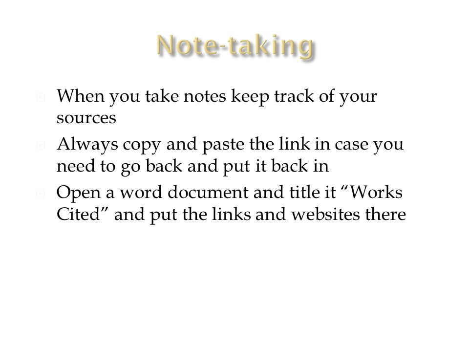  When you take notes keep track of your sources  Always copy and paste the link in case you need to go back and put it back in  Open a word document and title it Works Cited and put the links and websites there