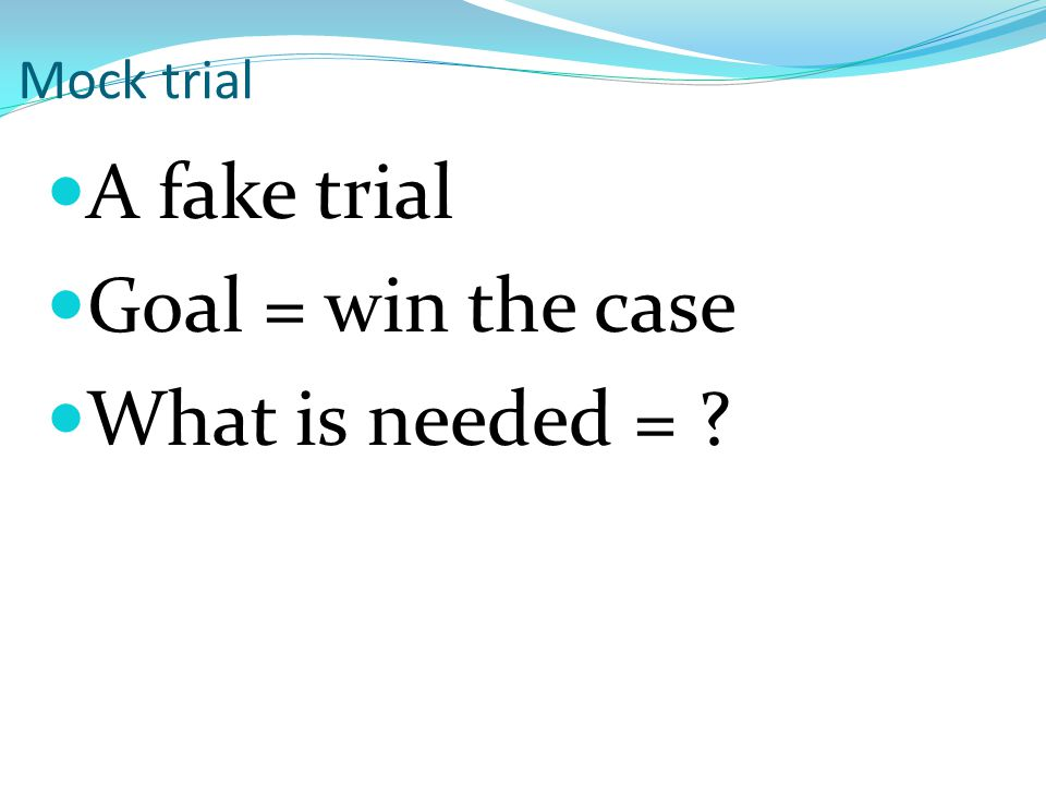 A fake trial Goal = win the case What is needed = Mock trial