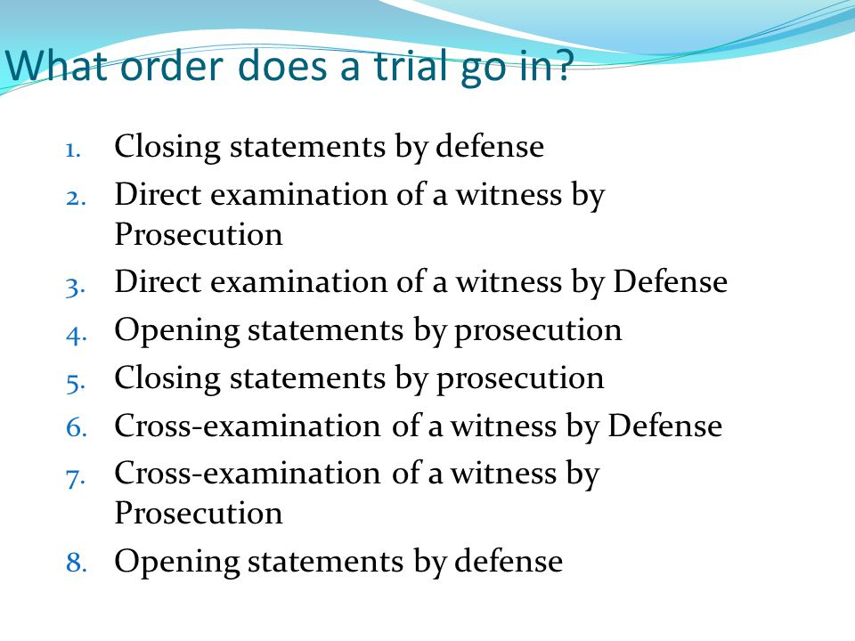 What order does a trial go in. 1. Closing statements by defense 2.