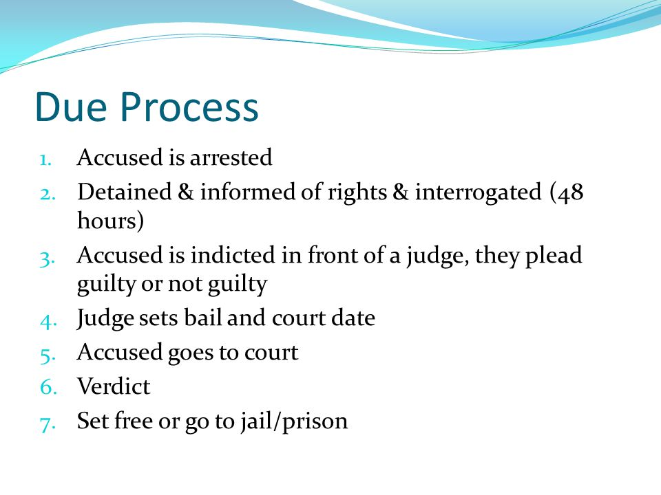 Due Process 1. Accused is arrested 2. Detained & informed of rights & interrogated (48 hours) 3.