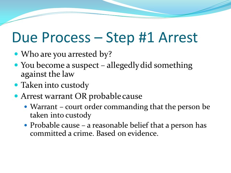 Due Process – Step #1 Arrest Who are you arrested by.