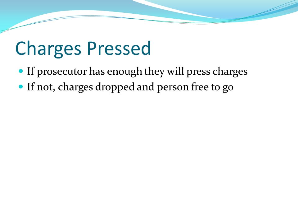 Charges Pressed If prosecutor has enough they will press charges If not, charges dropped and person free to go