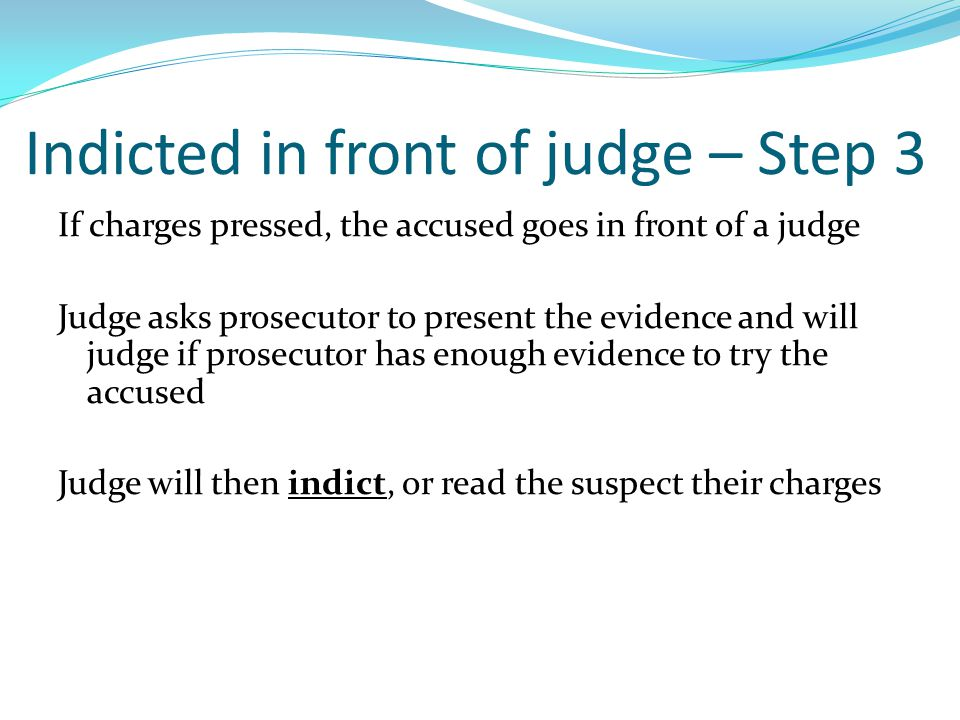 Indicted in front of judge – Step 3 If charges pressed, the accused goes in front of a judge Judge asks prosecutor to present the evidence and will judge if prosecutor has enough evidence to try the accused Judge will then indict, or read the suspect their charges