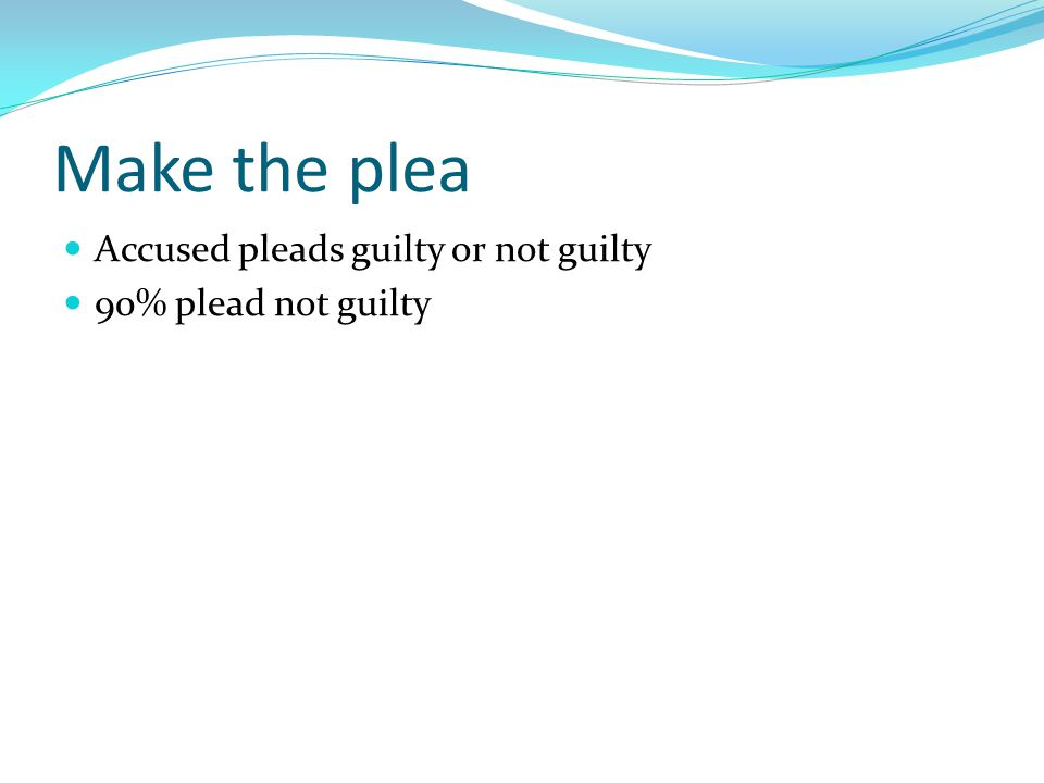Make the plea Accused pleads guilty or not guilty 90% plead not guilty