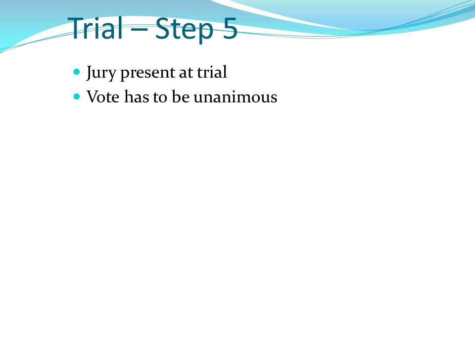 Trial – Step 5 Jury present at trial Vote has to be unanimous