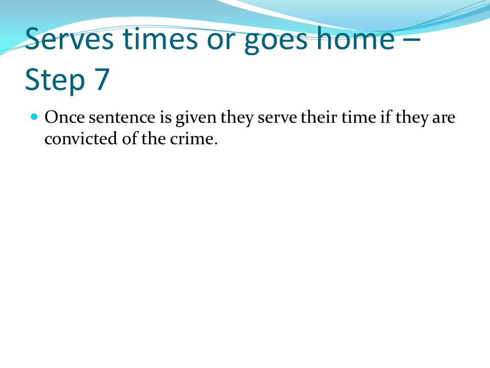Serves times or goes home – Step 7 Once sentence is given they serve their time if they are convicted of the crime.