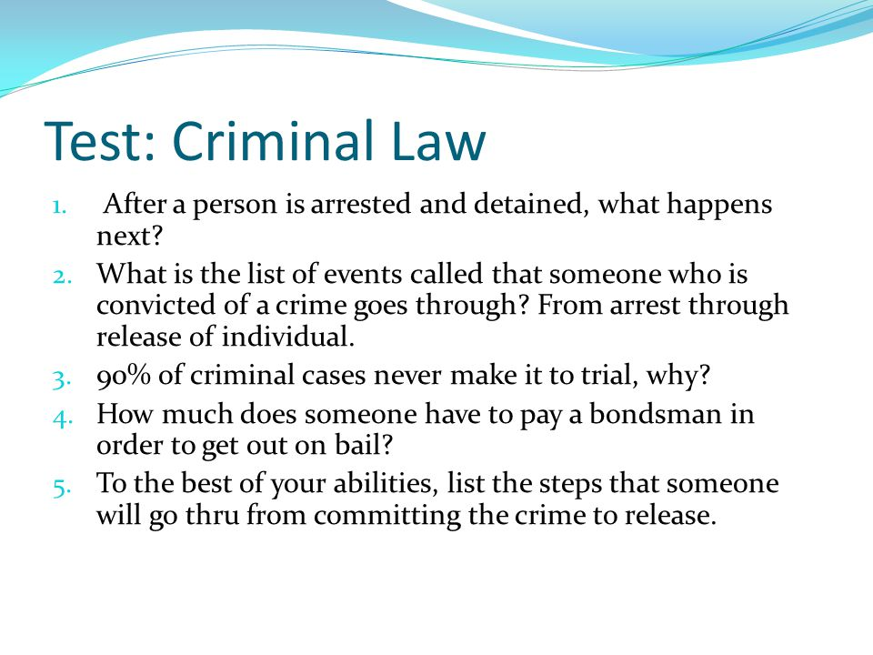 Test: Criminal Law 1. After a person is arrested and detained, what happens next.