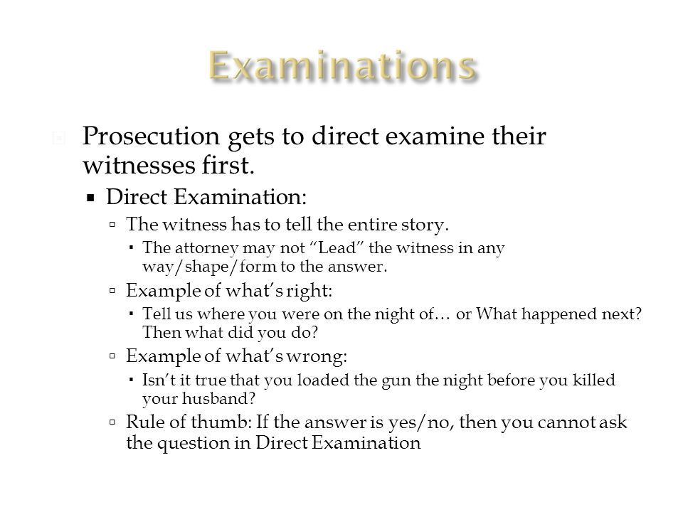  Prosecution gets to direct examine their witnesses first.