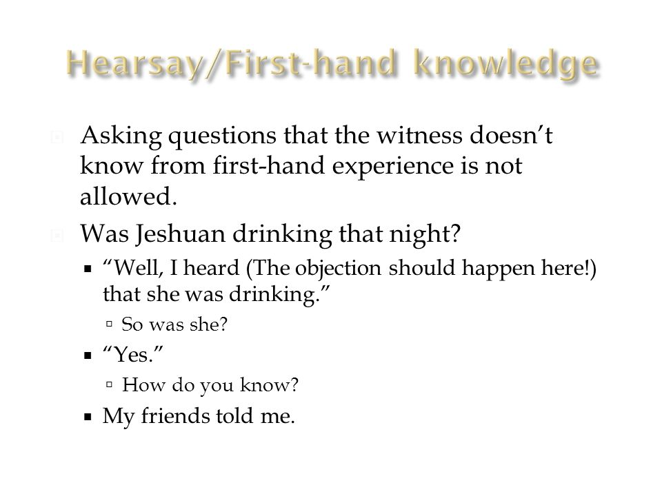  Asking questions that the witness doesn't know from first-hand experience is not allowed.