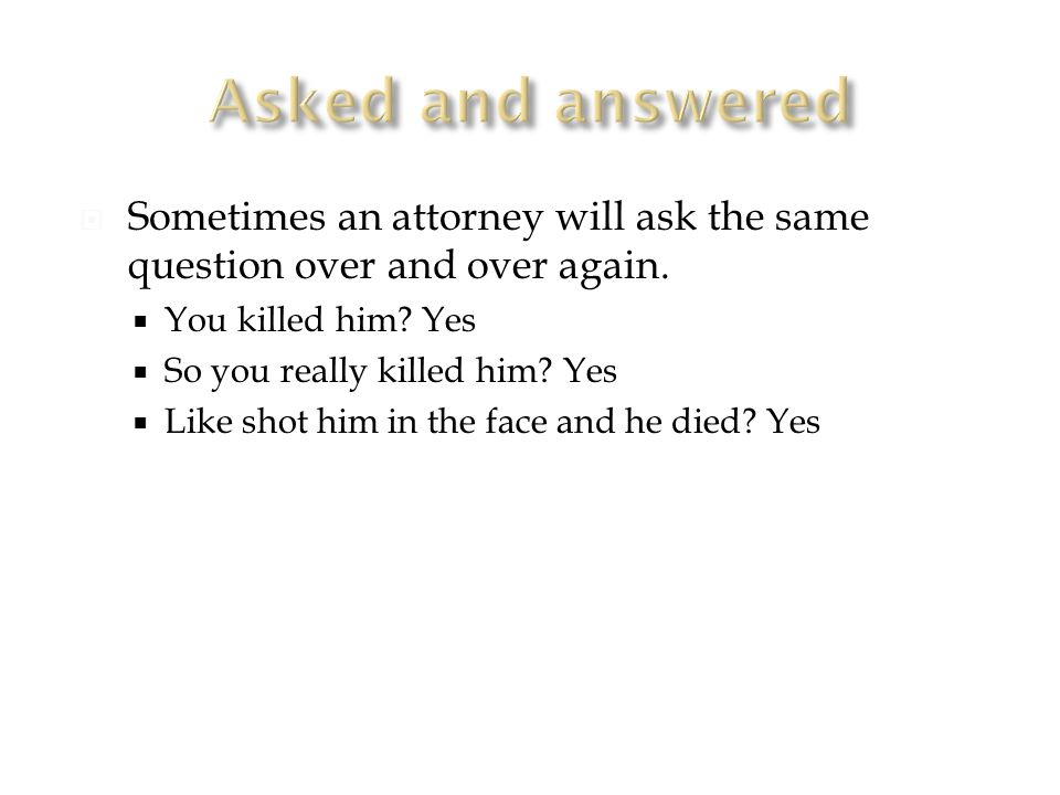  Sometimes an attorney will ask the same question over and over again.