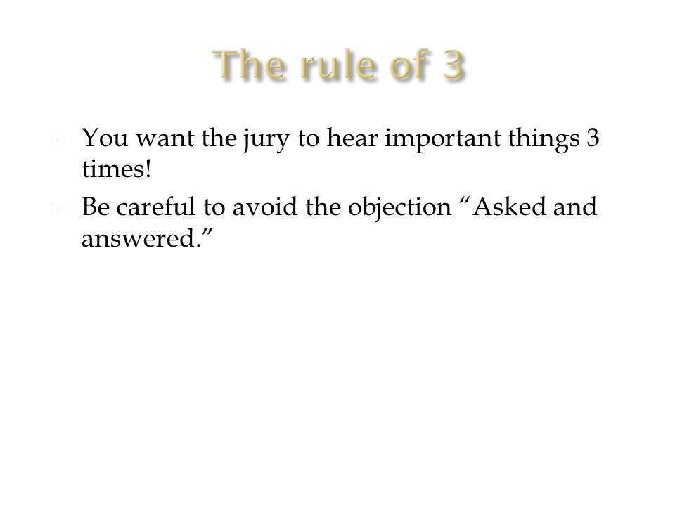  You want the jury to hear important things 3 times.