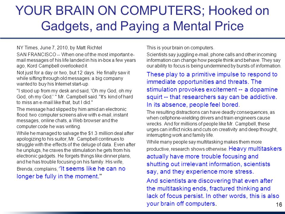 YOUR BRAIN ON COMPUTERS; Hooked on Gadgets, and Paying a Mental Price NY Times, June 7, 2010, by Matt Richtel SAN FRANCISCO -- When one of the most important e- mail messages of his life landed in his in-box a few years ago, Kord Campbell overlooked it.