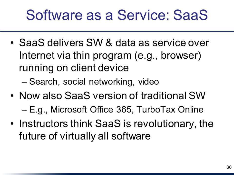 Software as a Service: SaaS SaaS delivers SW & data as service over Internet via thin program (e.g., browser) running on client device –Search, social networking, video Now also SaaS version of traditional SW –E.g., Microsoft Office 365, TurboTax Online Instructors think SaaS is revolutionary, the future of virtually all software 30