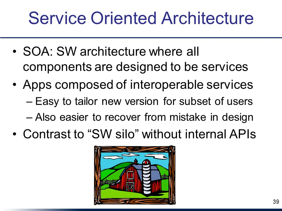 Service Oriented Architecture SOA: SW architecture where all components are designed to be services Apps composed of interoperable services –Easy to tailor new version for subset of users –Also easier to recover from mistake in design Contrast to SW silo without internal APIs 39