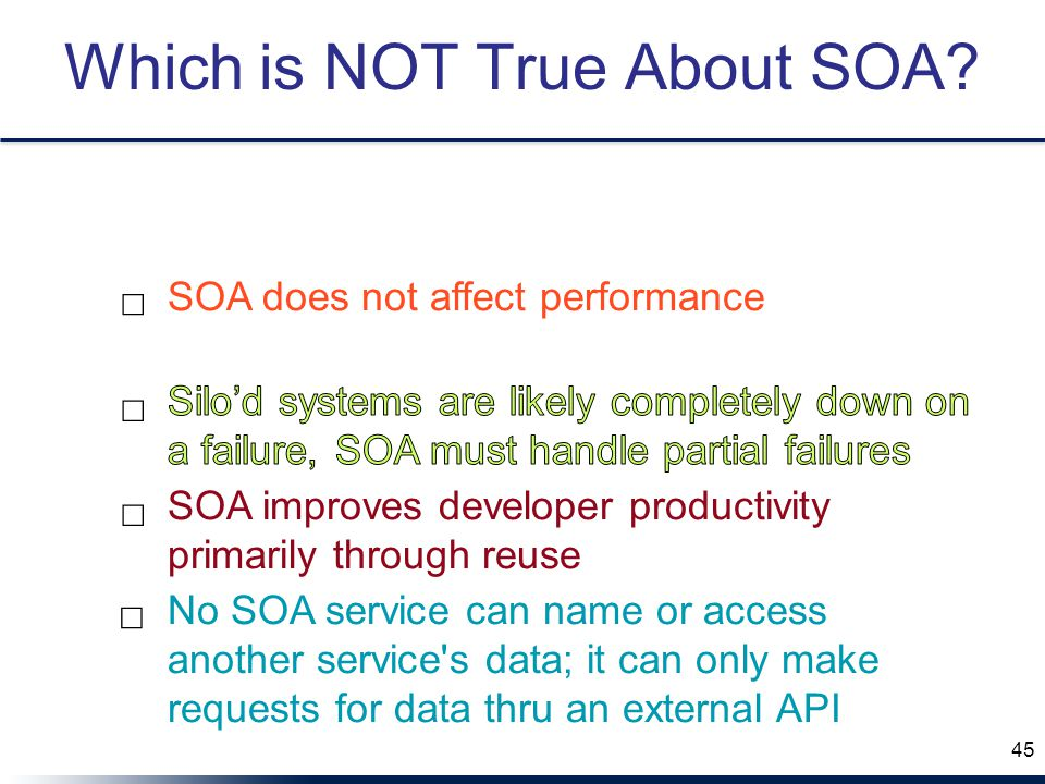 SOA improves developer productivity primarily through reuse No SOA service can name or access another service s data; it can only make requests for data thru an external API SOA does not affect performance ☐ ☐ ☐ ☐ Which is NOT True About SOA.
