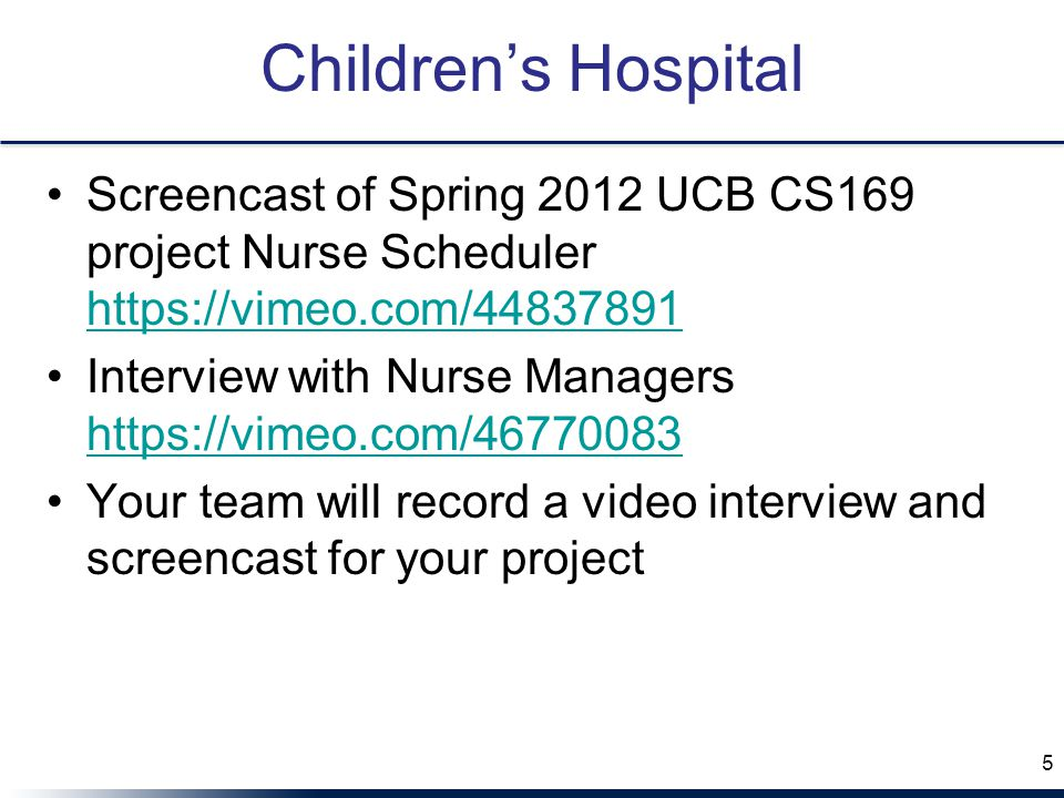 Children's Hospital Screencast of Spring 2012 UCB CS169 project Nurse Scheduler https://vimeo.com/44837891 https://vimeo.com/44837891 Interview with Nurse Managers https://vimeo.com/46770083 https://vimeo.com/46770083 Your team will record a video interview and screencast for your project 5