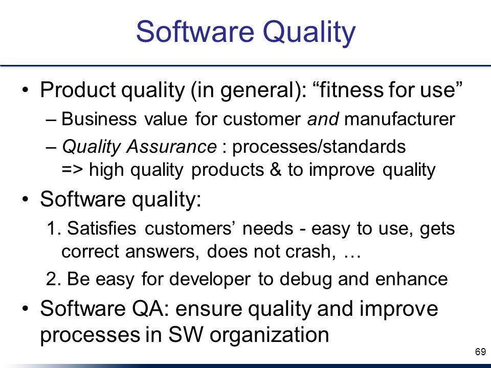 Software Quality Product quality (in general): fitness for use –Business value for customer and manufacturer –Quality Assurance : processes/standards => high quality products & to improve quality Software quality: 1.
