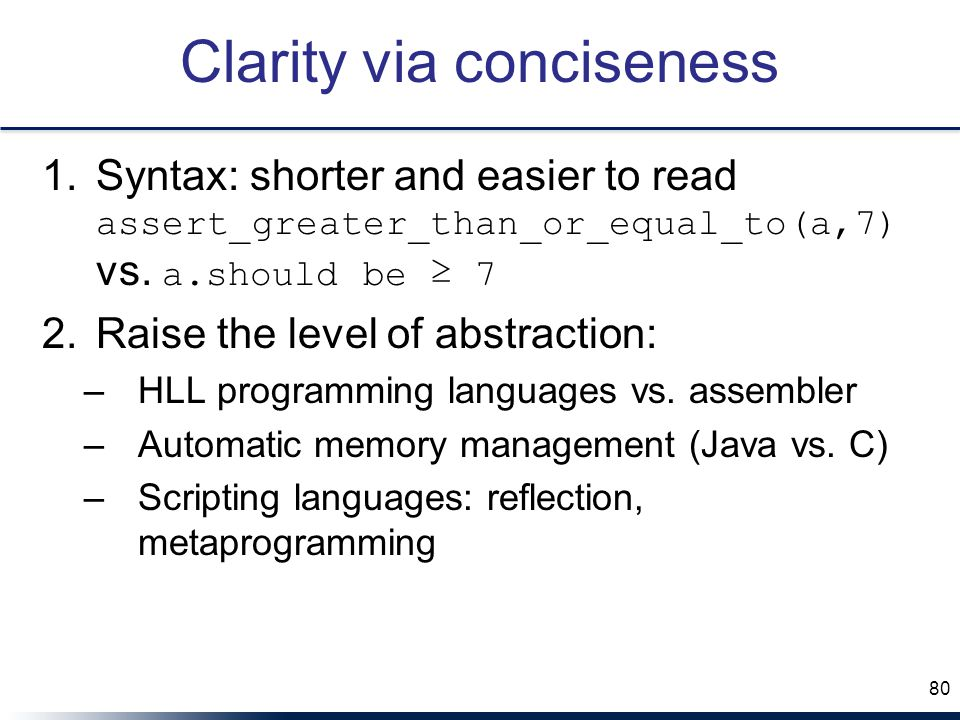 Clarity via conciseness 1.Syntax: shorter and easier to read assert_greater_than_or_equal_to(a,7) vs.