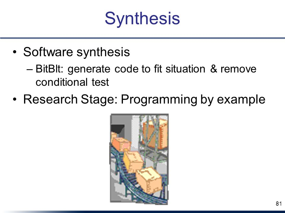 Synthesis Software synthesis –BitBlt: generate code to fit situation & remove conditional test Research Stage: Programming by example 81