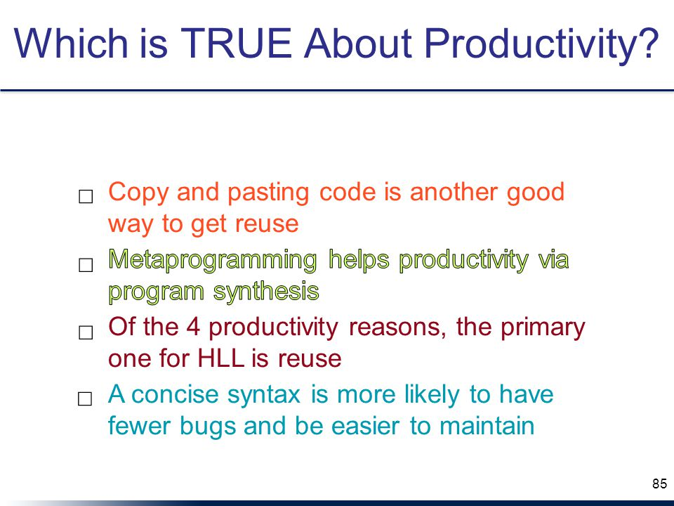 Of the 4 productivity reasons, the primary one for HLL is reuse A concise syntax is more likely to have fewer bugs and be easier to maintain Copy and pasting code is another good way to get reuse ☐ ☐ ☐ ☐ Which is TRUE About Productivity.