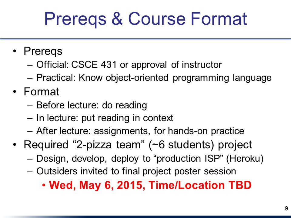 Prereqs & Course Format Prereqs –Official: CSCE 431 or approval of instructor –Practical: Know object-oriented programming language Format –Before lecture: do reading –In lecture: put reading in context –After lecture: assignments, for hands-on practice Required 2-pizza team (~6 students) project –Design, develop, deploy to production ISP (Heroku) –Outsiders invited to final project poster session Wed, May 6, 2015, Time/Location TBD 9