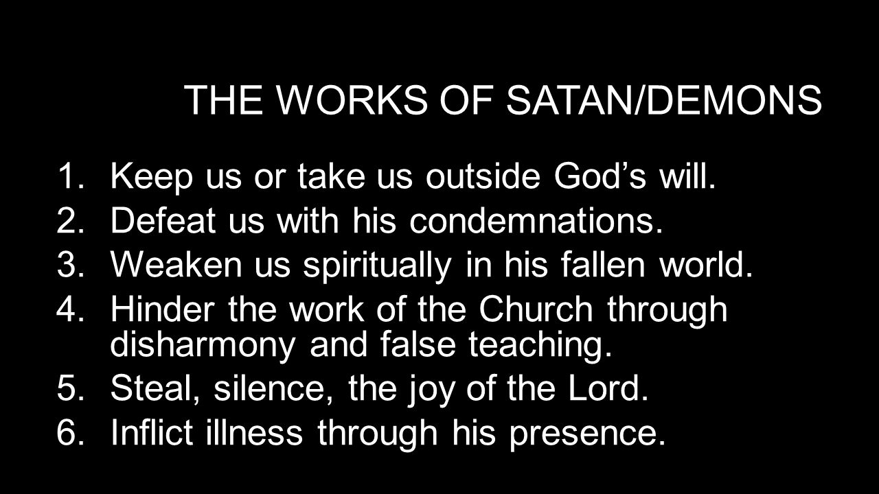 THE WORKS OF SATAN/DEMONS 1.Keep us or take us outside God's will.
