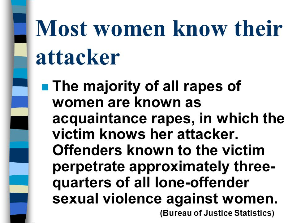 Most women know their attacker n The majority of all rapes of women are known as acquaintance rapes, in which the victim knows her attacker. Offenders