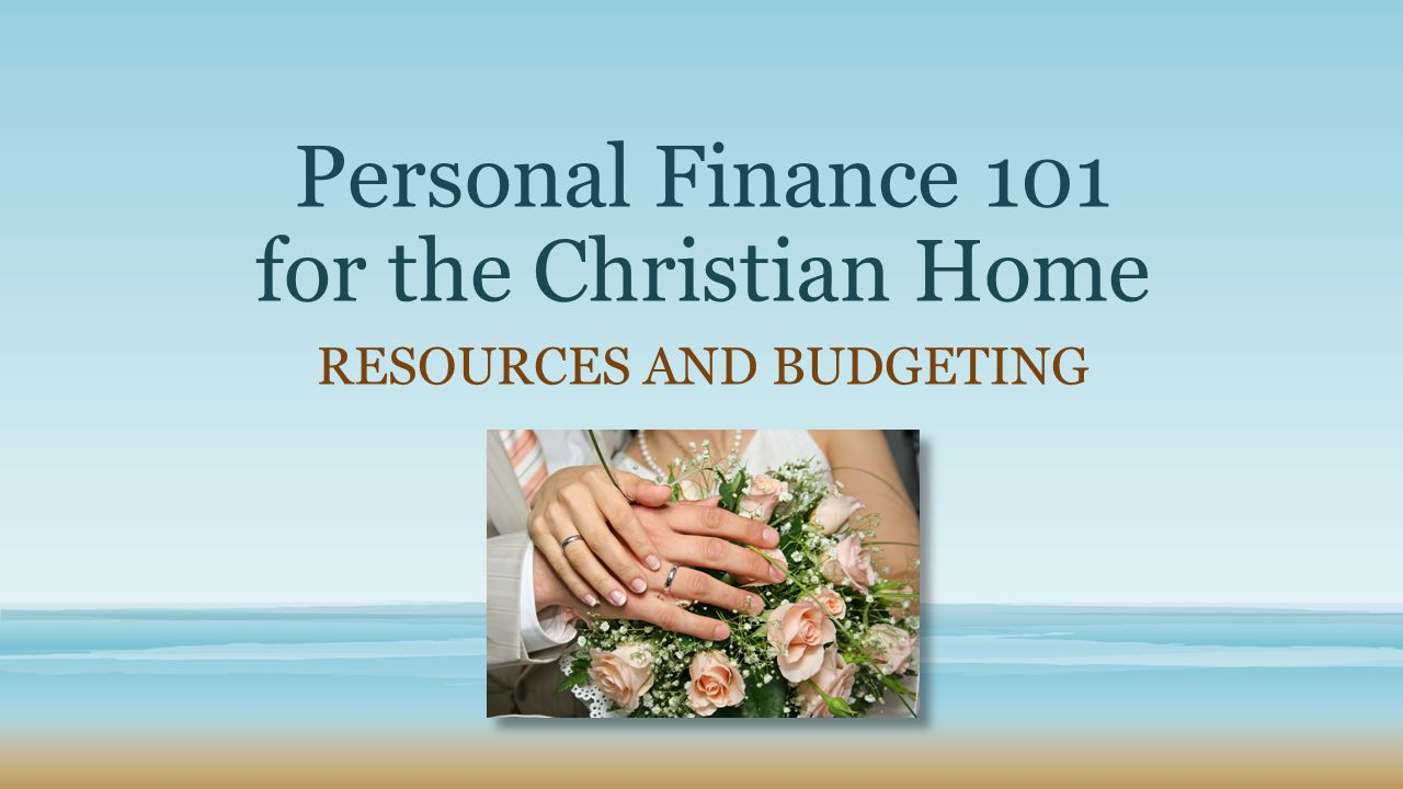 Personal Finance 101 for the Christian Home RESOURCES AND BUDGETING