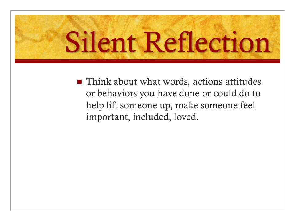 Silent Reflection Have any of my actions, attitude, or behaviors been intentionally mean or hurtful to someone else. If so, Why? Was I trying to get a