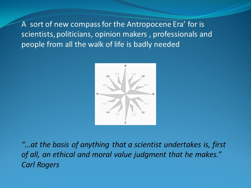 A sort of new compass for the Antropocene Era' for is scientists, politicians, opinion makers, professionals and people from all the walk of life is badly needed …at the basis of anything that a scientist undertakes is, first of all, an ethical and moral value judgment that he makes. Carl Rogers