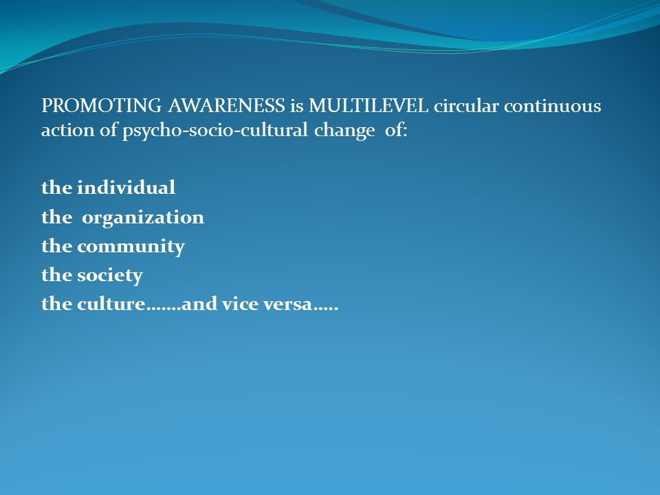 PROMOTING AWARENESS is MULTILEVEL circular continuous action of psycho-socio-cultural change of: the individual the organization the community the society the culture…….and vice versa…..
